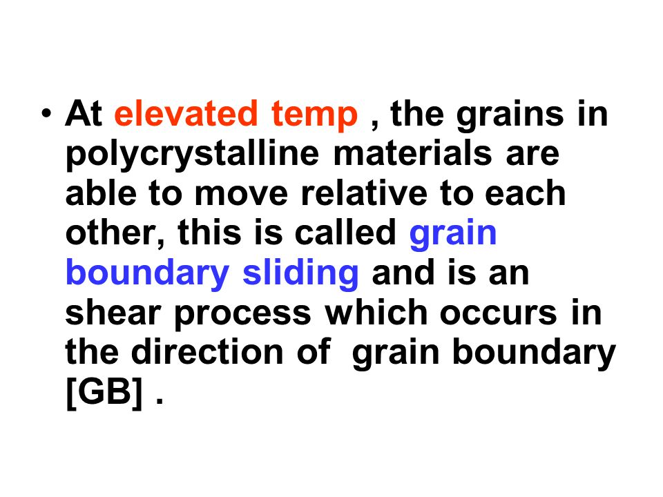 At elevated temp , the grains in polycrystalline materials are able to move relative to each other, this is called grain boundary sliding and is an shear process which occurs in the direction of grain boundary [GB] .